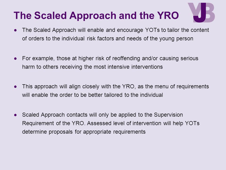 The Scaled Approach and the YRO ●The Scaled Approach will enable and encourage YOTs to tailor the content of orders to the individual risk factors and needs of the young person ●For example, those at higher risk of reoffending and/or causing serious harm to others receiving the most intensive interventions ●This approach will align closely with the YRO, as the menu of requirements will enable the order to be better tailored to the individual ●Scaled Approach contacts will only be applied to the Supervision Requirement of the YRO.
