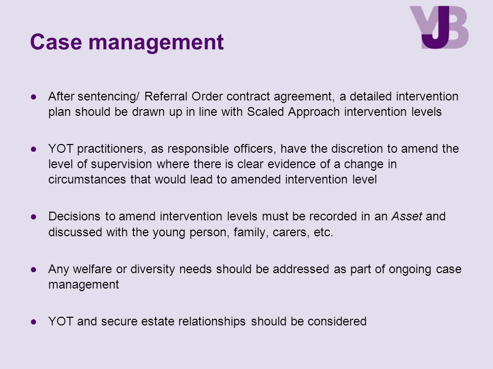 Case management ●After sentencing/ Referral Order contract agreement, a detailed intervention plan should be drawn up in line with Scaled Approach intervention levels ●YOT practitioners, as responsible officers, have the discretion to amend the level of supervision where there is clear evidence of a change in circumstances that would lead to amended intervention level ●Decisions to amend intervention levels must be recorded in an Asset and discussed with the young person, family, carers, etc.