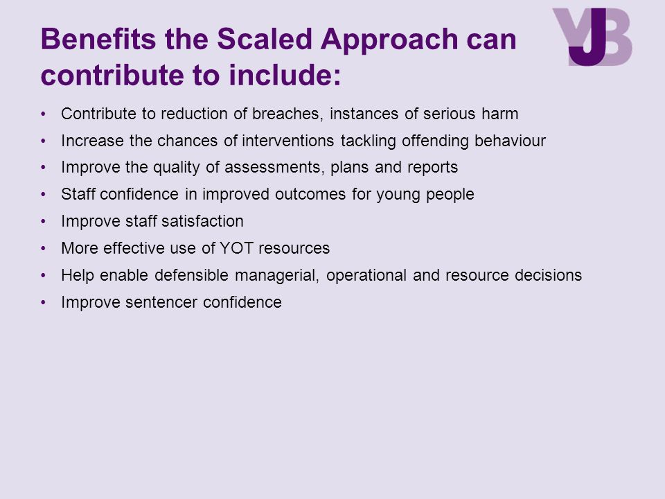 Benefits the Scaled Approach can contribute to include: Contribute to reduction of breaches, instances of serious harm Increase the chances of interventions tackling offending behaviour Improve the quality of assessments, plans and reports Staff confidence in improved outcomes for young people Improve staff satisfaction More effective use of YOT resources Help enable defensible managerial, operational and resource decisions Improve sentencer confidence