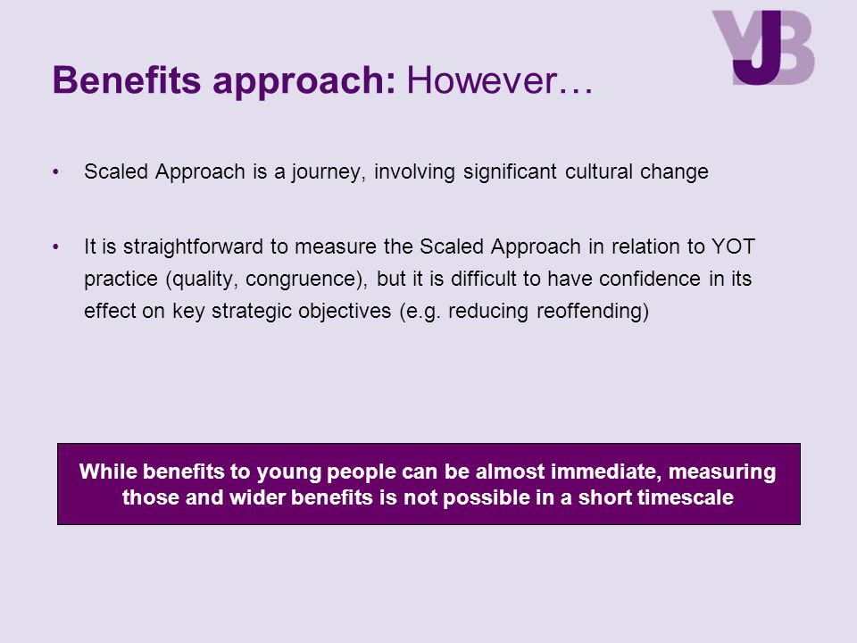 Benefits approach: However… Scaled Approach is a journey, involving significant cultural change It is straightforward to measure the Scaled Approach i