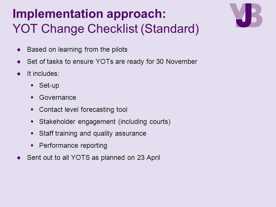 ●Based on learning from the pilots ●Set of tasks to ensure YOTs are ready for 30 November ●It includes:  Set-up  Governance  Contact level forecasting tool  Stakeholder engagement (including courts)  Staff training and quality assurance  Performance reporting ●Sent out to all YOTS as planned on 23 April Implementation approach: YOT Change Checklist (Standard)