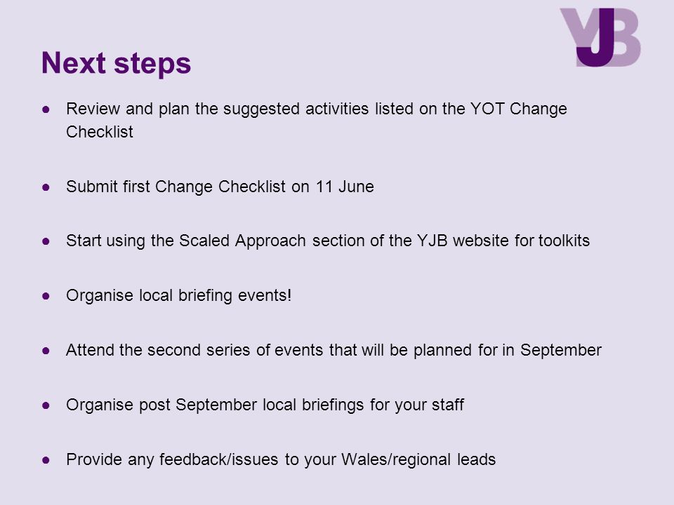 ●Review and plan the suggested activities listed on the YOT Change Checklist ●Submit first Change Checklist on 11 June ●Start using the Scaled Approach section of the YJB website for toolkits ●Organise local briefing events.