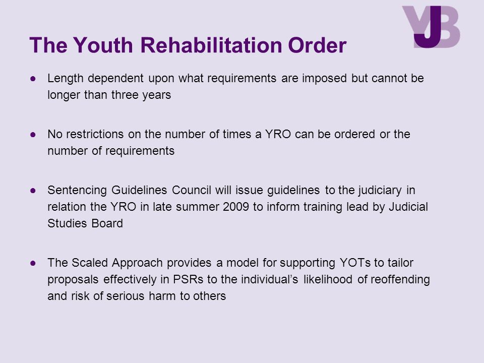 The Youth Rehabilitation Order ●Length dependent upon what requirements are imposed but cannot be longer than three years ●No restrictions on the number of times a YRO can be ordered or the number of requirements ●Sentencing Guidelines Council will issue guidelines to the judiciary in relation the YRO in late summer 2009 to inform training lead by Judicial Studies Board ●The Scaled Approach provides a model for supporting YOTs to tailor proposals effectively in PSRs to the individual's likelihood of reoffending and risk of serious harm to others