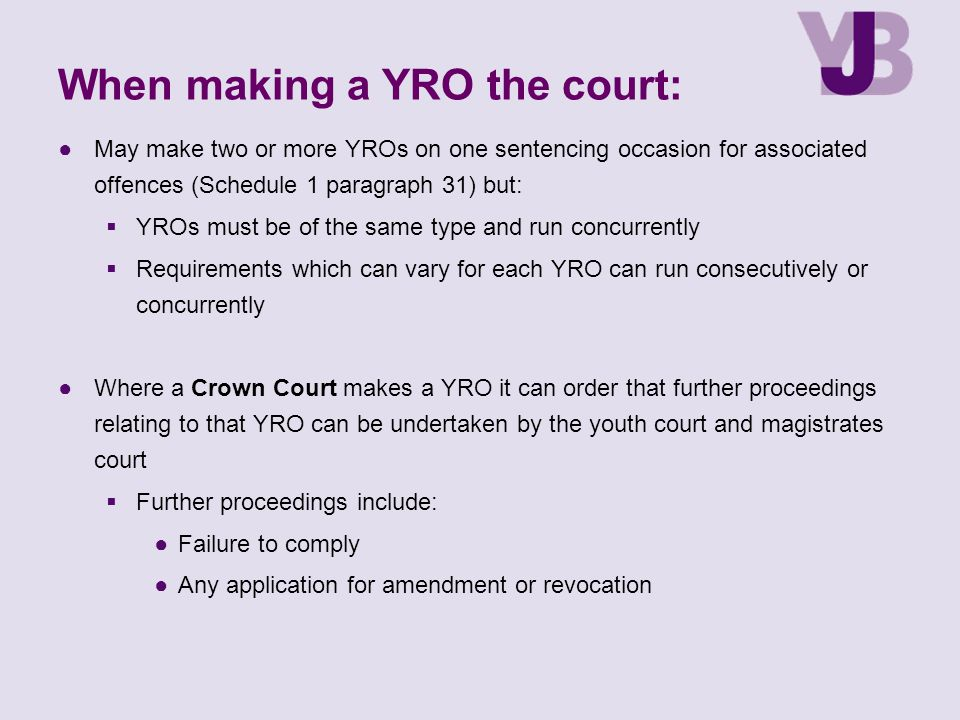 When making a YRO the court: ●May make two or more YROs on one sentencing occasion for associated offences (Schedule 1 paragraph 31) but:  YROs must be of the same type and run concurrently  Requirements which can vary for each YRO can run consecutively or concurrently ●Where a Crown Court makes a YRO it can order that further proceedings relating to that YRO can be undertaken by the youth court and magistrates court  Further proceedings include: ●Failure to comply ●Any application for amendment or revocation