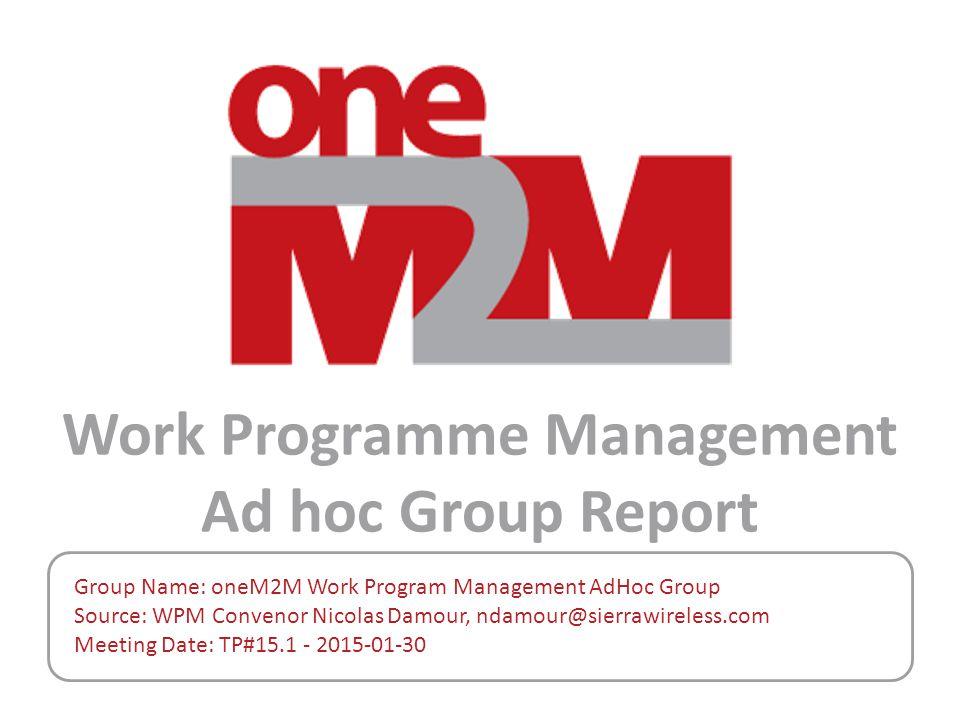 Work Programme Management Ad hoc Group Report Group Name: oneM2M Work Program Management AdHoc Group Source: WPM Convenor Nicolas Damour, ndamour@sier