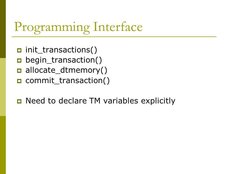 Programming Interface  init_transactions()  begin_transaction()  allocate_dtmemory()  commit_transaction()  Need to declare TM variables explicitly