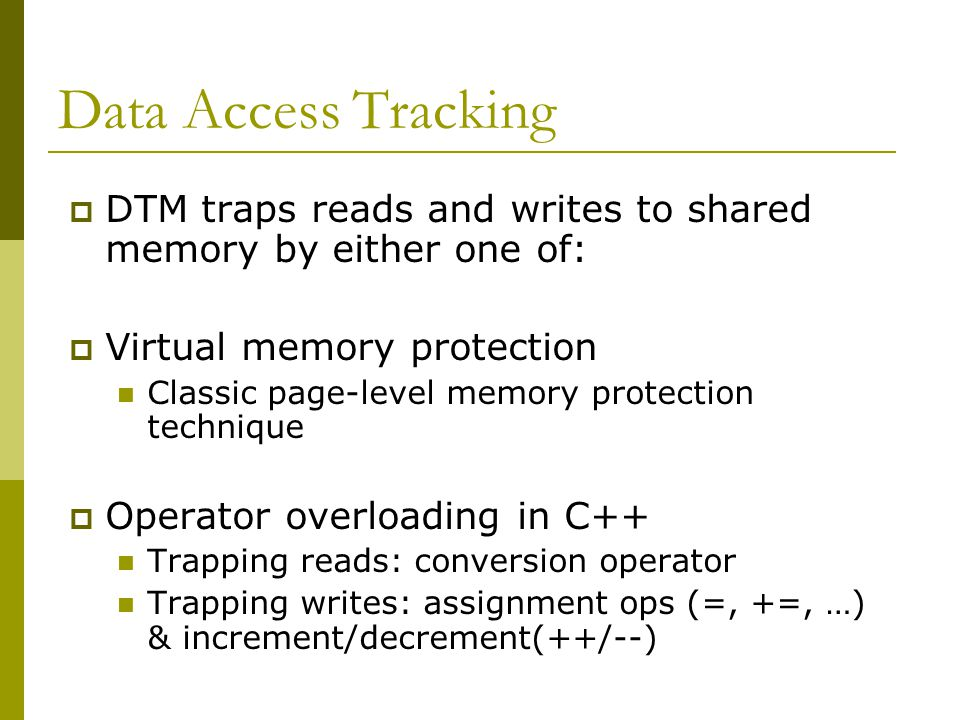 Data Access Tracking  DTM traps reads and writes to shared memory by either one of:  Virtual memory protection Classic page-level memory protection technique  Operator overloading in C++ Trapping reads: conversion operator Trapping writes: assignment ops (=, +=, …) & increment/decrement(++/--)