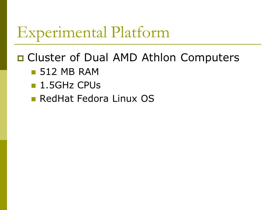 Experimental Platform  Cluster of Dual AMD Athlon Computers 512 MB RAM 1.5GHz CPUs RedHat Fedora Linux OS