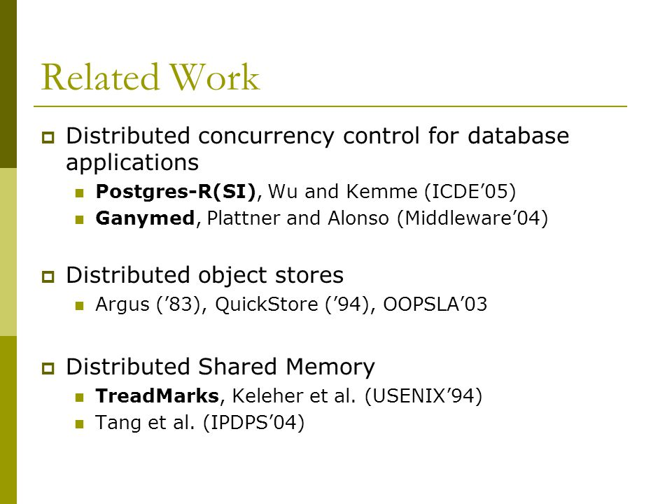 Related Work  Distributed concurrency control for database applications Postgres-R(SI), Wu and Kemme (ICDE'05) Ganymed, Plattner and Alonso (Middleware'04)  Distributed object stores Argus ('83), QuickStore ('94), OOPSLA'03  Distributed Shared Memory TreadMarks, Keleher et al.