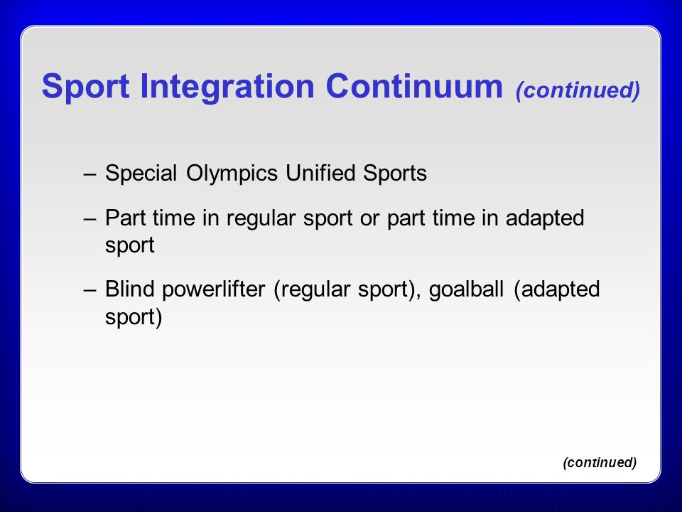 Sport Integration Continuum (continued) –Special Olympics Unified Sports –Part time in regular sport or part time in adapted sport –Blind powerlifter
