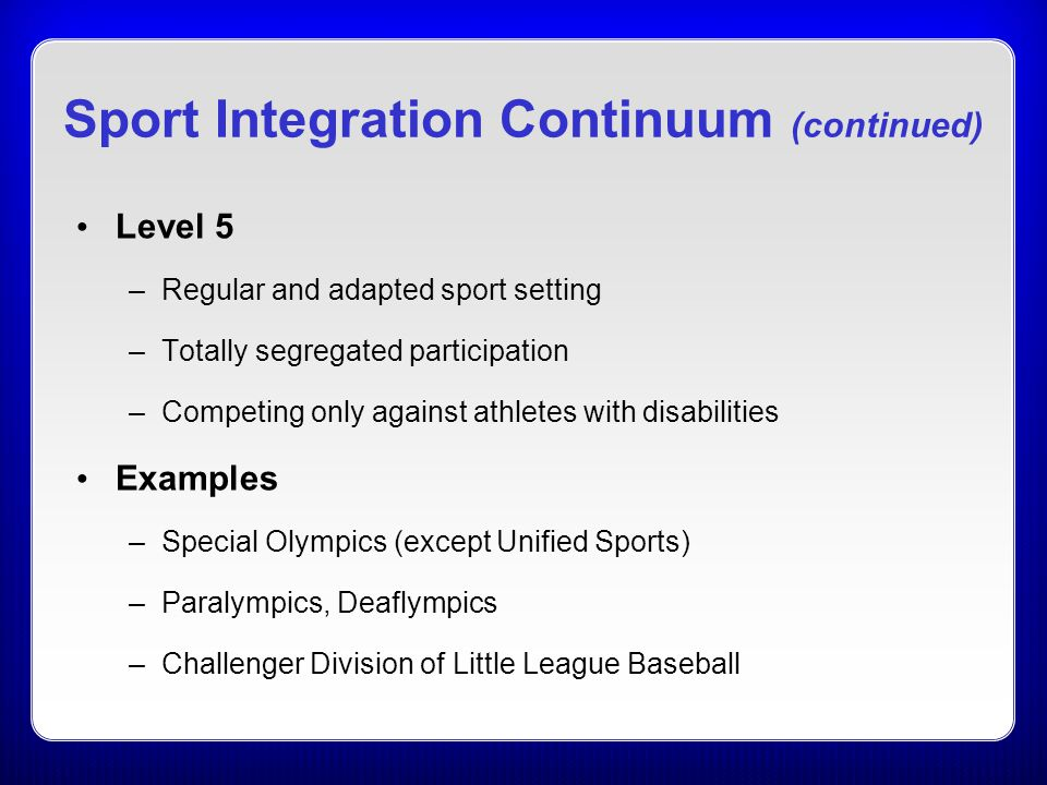Sport Integration Continuum (continued) Level 5 –Regular and adapted sport setting –Totally segregated participation –Competing only against athletes