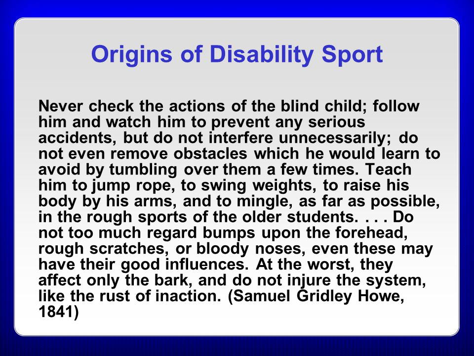 Origins of Disability Sport Never check the actions of the blind child; follow him and watch him to prevent any serious accidents, but do not interfer