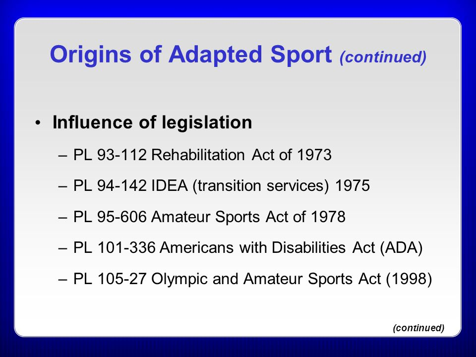 Origins of Adapted Sport (continued) Influence of legislation –PL 93-112 Rehabilitation Act of 1973 –PL 94-142 IDEA (transition services) 1975 –PL 95-