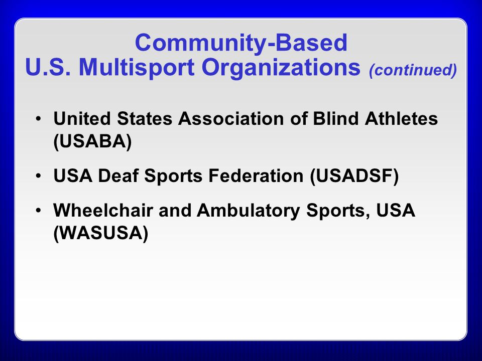 Community-Based U.S. Multisport Organizations (continued) United States Association of Blind Athletes (USABA) USA Deaf Sports Federation (USADSF) Whee