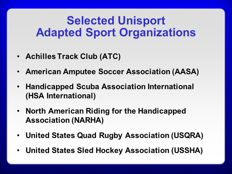 Selected Unisport Adapted Sport Organizations Achilles Track Club (ATC) American Amputee Soccer Association (AASA) Handicapped Scuba Association Inter