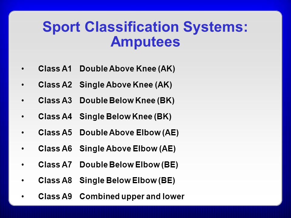 Class A1Double Above Knee (AK) Class A2Single Above Knee (AK) Class A3Double Below Knee (BK) Class A4Single Below Knee (BK) Class A5Double Above Elbow