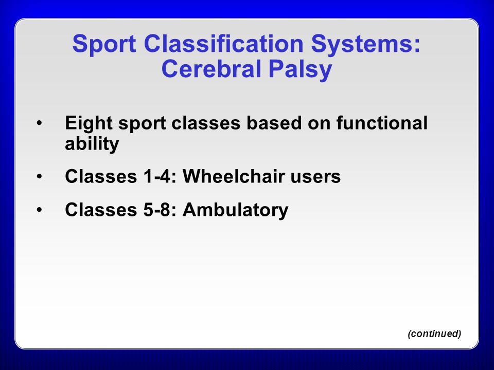 Eight sport classes based on functional ability Classes 1-4: Wheelchair users Classes 5-8: Ambulatory (continued) Sport Classification Systems: Cerebr