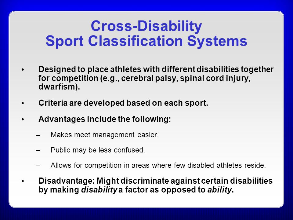 Cross-Disability Sport Classification Systems Designed to place athletes with different disabilities together for competition (e.g., cerebral palsy, s