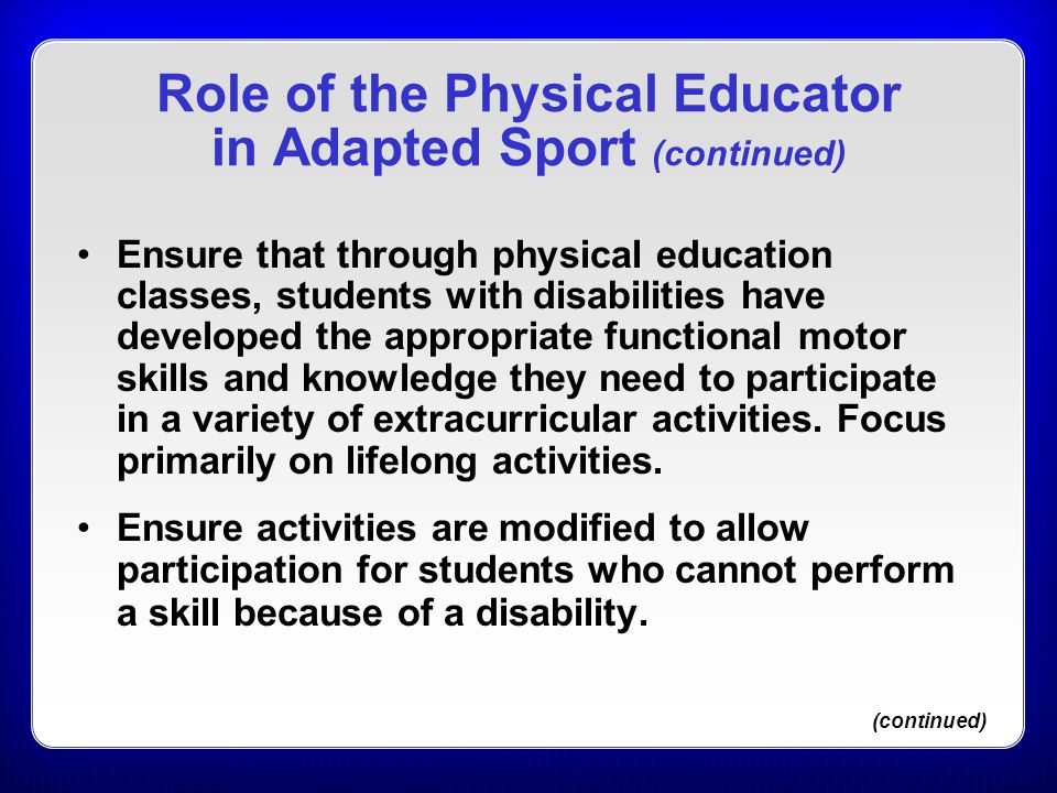 Role of the Physical Educator in Adapted Sport (continued) Ensure that through physical education classes, students with disabilities have developed t