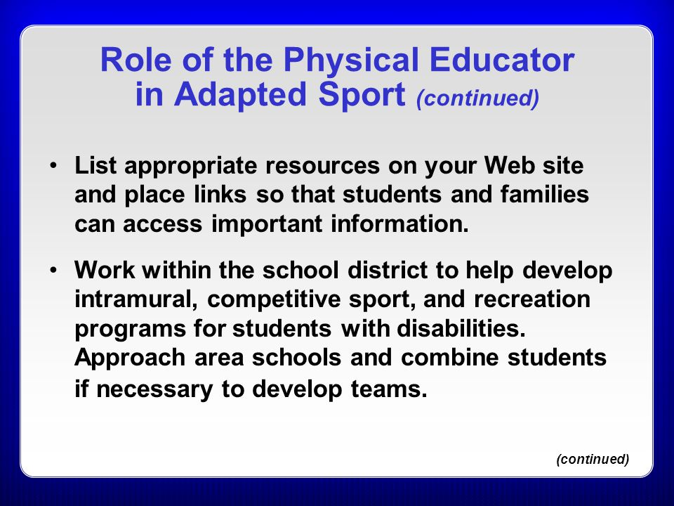 Role of the Physical Educator in Adapted Sport (continued) List appropriate resources on your Web site and place links so that students and families c