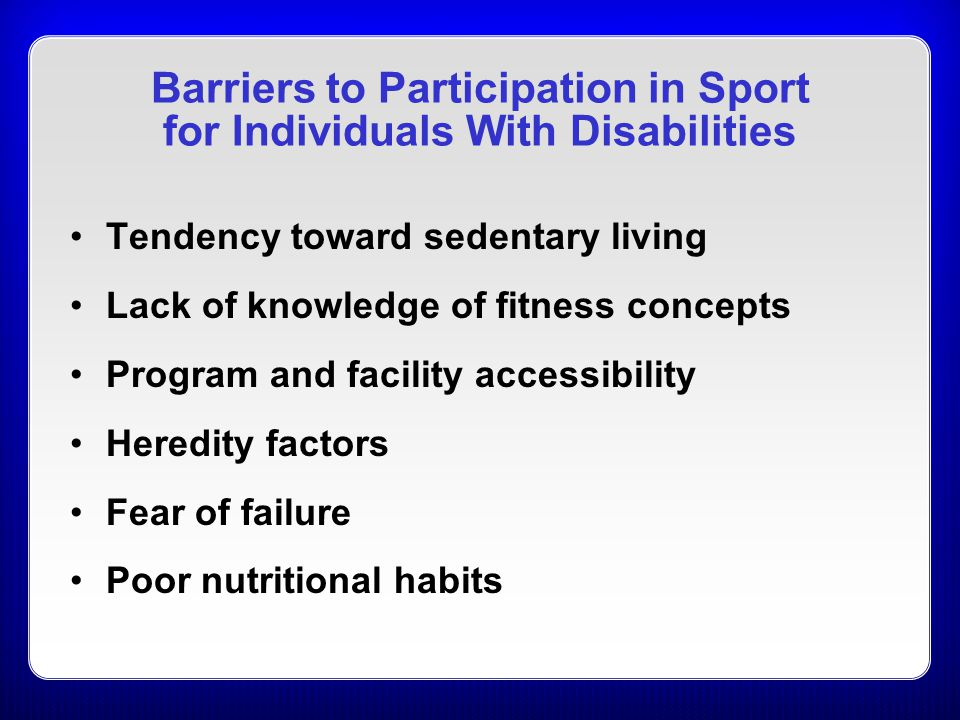 Barriers to Participation in Sport for Individuals With Disabilities Tendency toward sedentary living Lack of knowledge of fitness concepts Program an