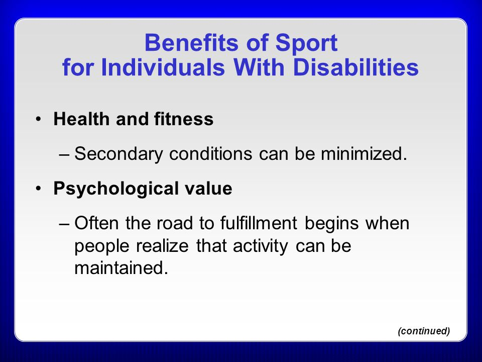 Benefits of Sport for Individuals With Disabilities Health and fitness –Secondary conditions can be minimized. Psychological value –Often the road to