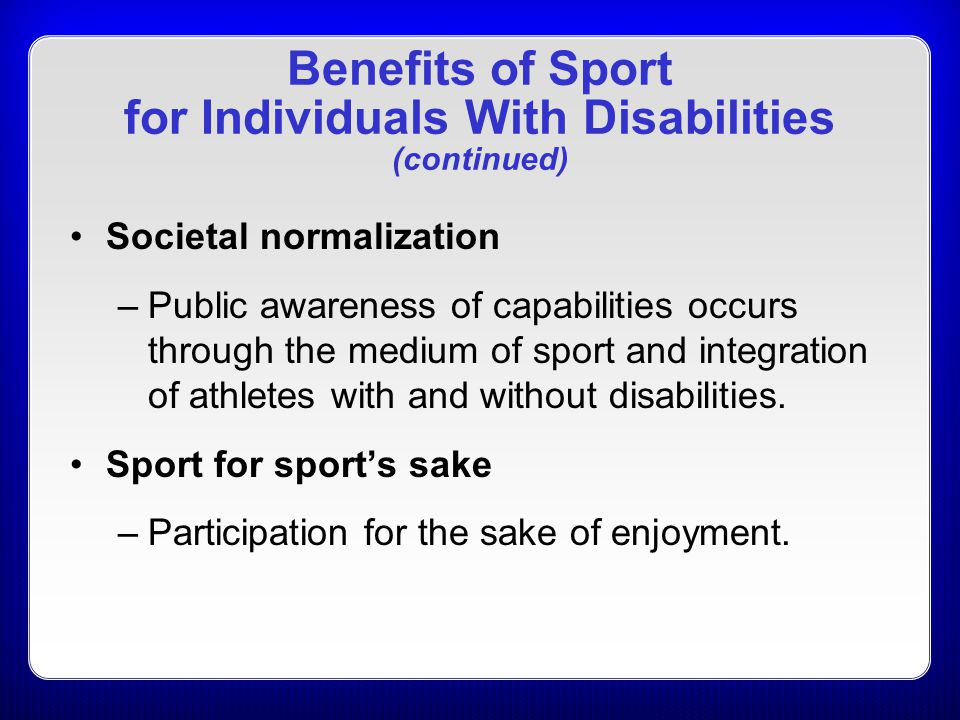 Benefits of Sport for Individuals With Disabilities (continued) Societal normalization –Public awareness of capabilities occurs through the medium of