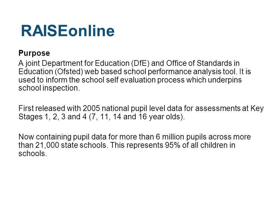 RAISEonline Purpose A joint Department for Education (DfE) and Office of Standards in Education (Ofsted) web based school performance analysis tool.