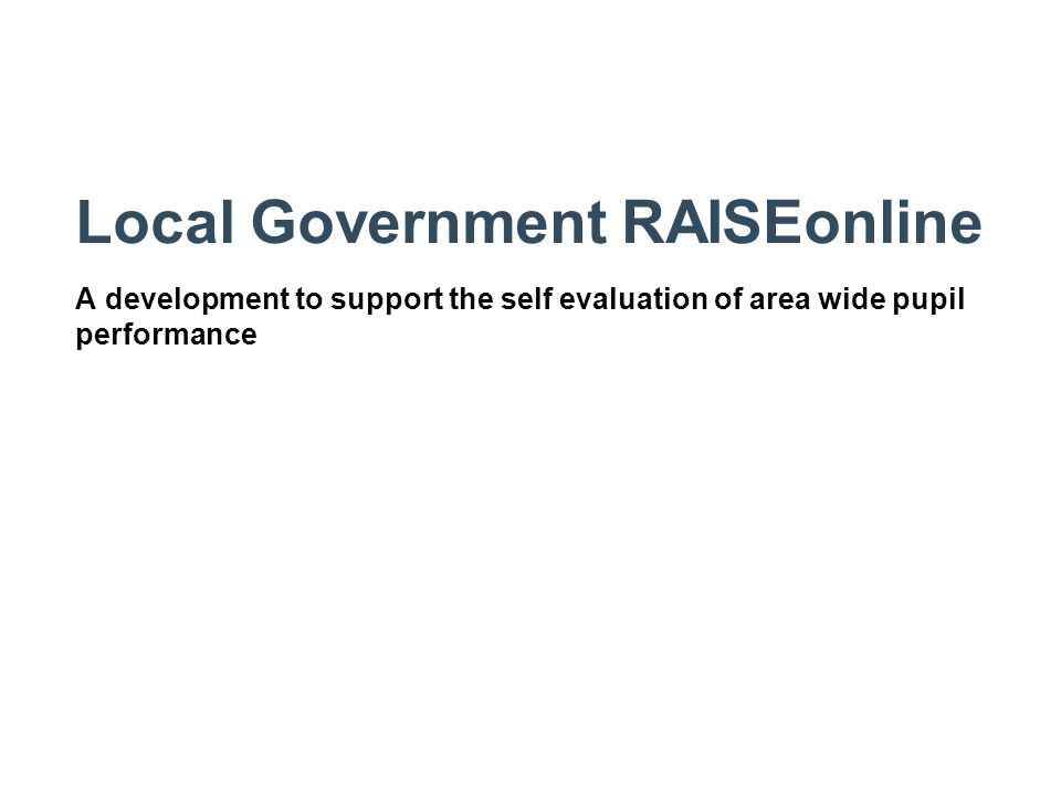 Local Government RAISEonline A development to support the self evaluation of area wide pupil performance