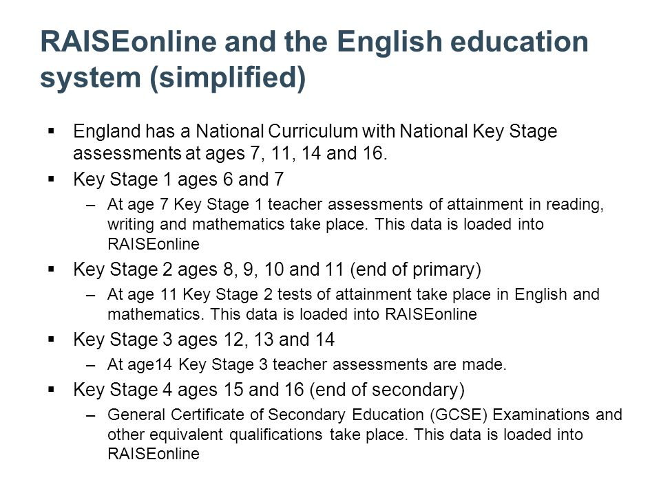RAISEonline and the English education system (simplified)  England has a National Curriculum with National Key Stage assessments at ages 7, 11, 14 and 16.