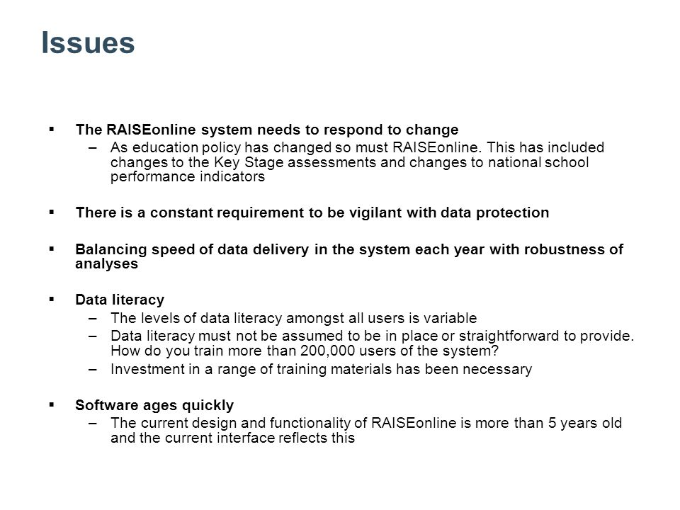 Issues  The RAISEonline system needs to respond to change –As education policy has changed so must RAISEonline.