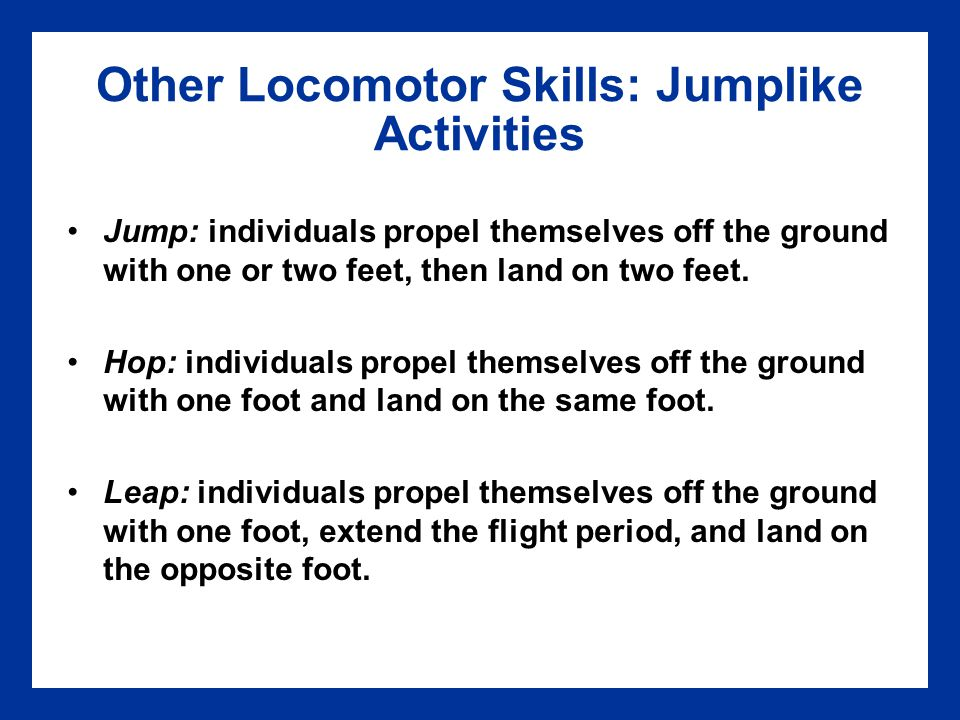 Other Locomotor Skills: Jumplike Activities Jump: individuals propel themselves off the ground with one or two feet, then land on two feet. Hop: indiv