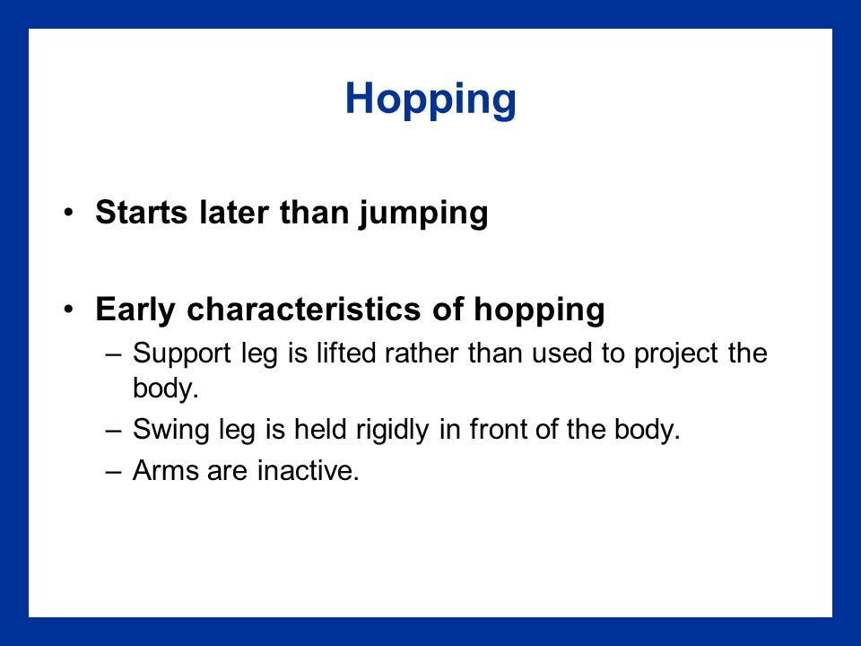 Hopping Starts later than jumping Early characteristics of hopping –Support leg is lifted rather than used to project the body. –Swing leg is held rig