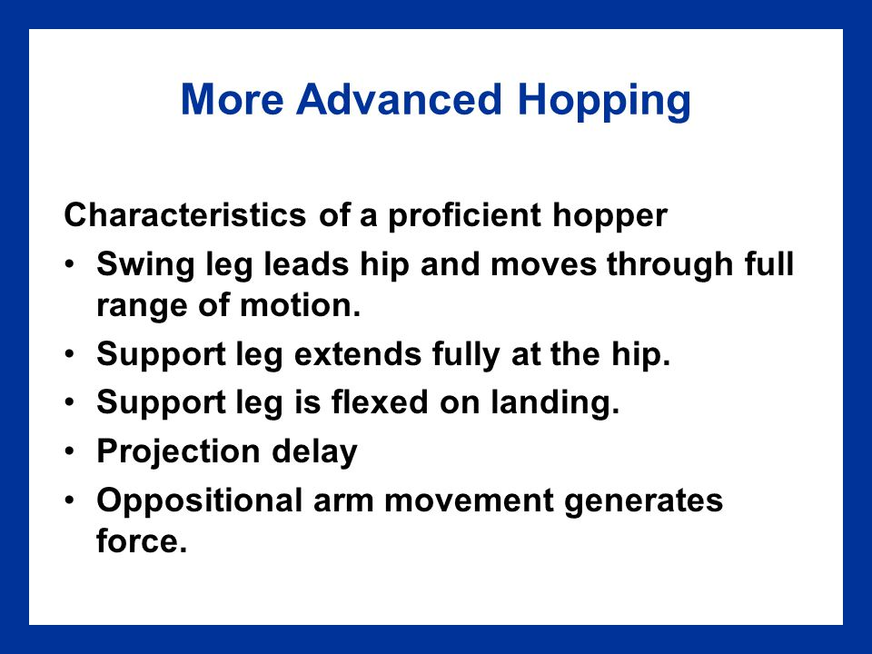 More Advanced Hopping Characteristics of a proficient hopper Swing leg leads hip and moves through full range of motion. Support leg extends fully at