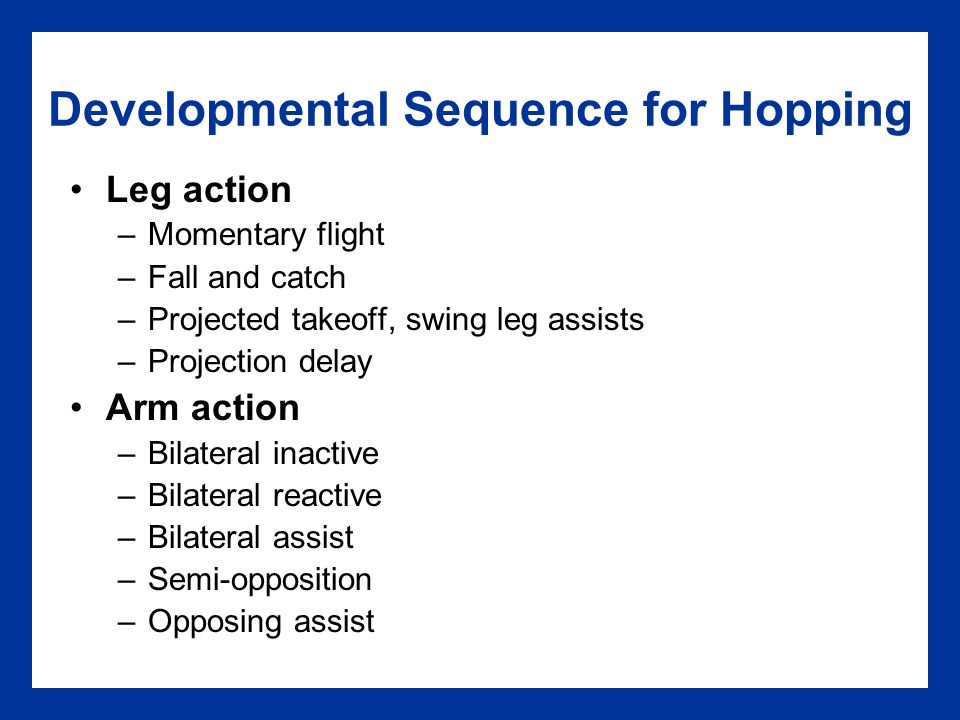 Developmental Sequence for Hopping Leg action –Momentary flight –Fall and catch –Projected takeoff, swing leg assists –Projection delay Arm action –Bi