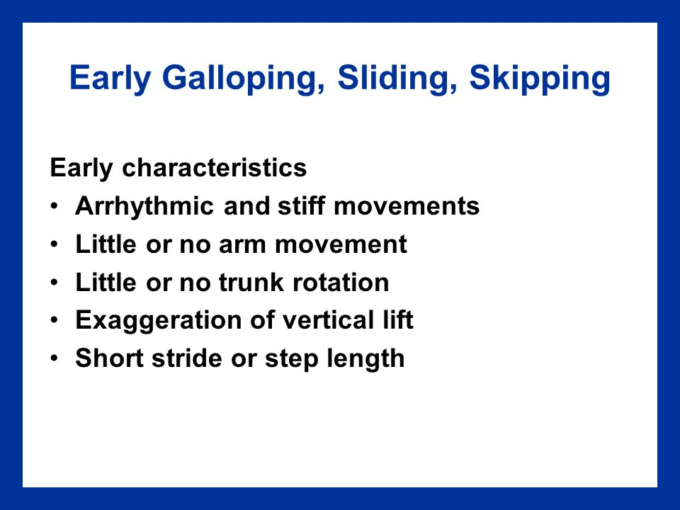 Early Galloping, Sliding, Skipping Early characteristics Arrhythmic and stiff movements Little or no arm movement Little or no trunk rotation Exaggera