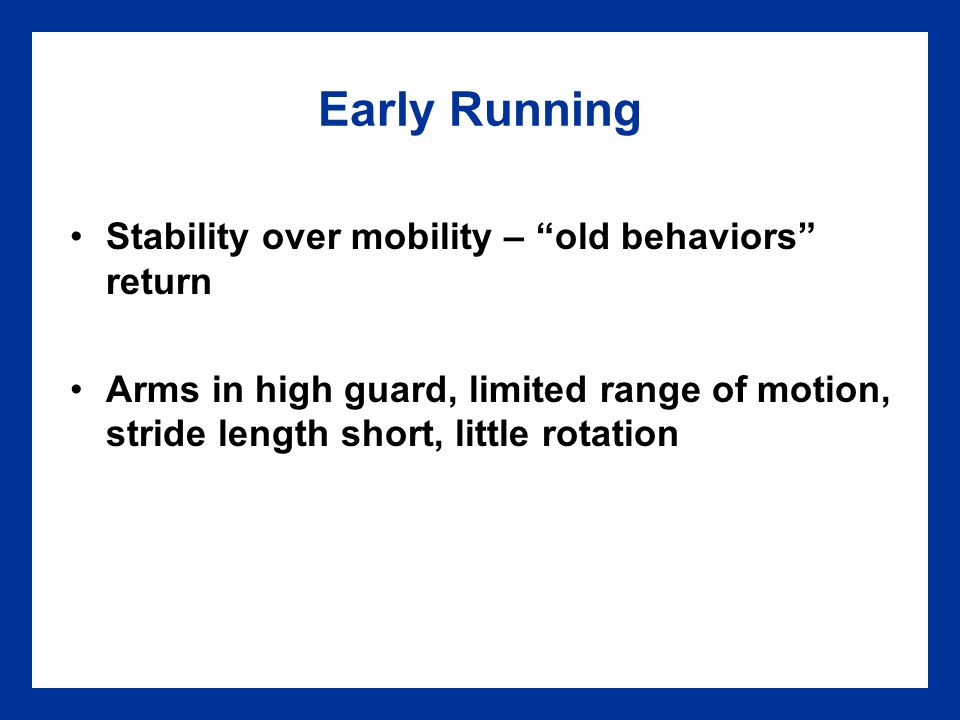 Early Galloping, Sliding, Skipping Early characteristics Arrhythmic and stiff movements Little or no arm movement Little or no trunk rotation Exaggeration of vertical lift Short stride or step length