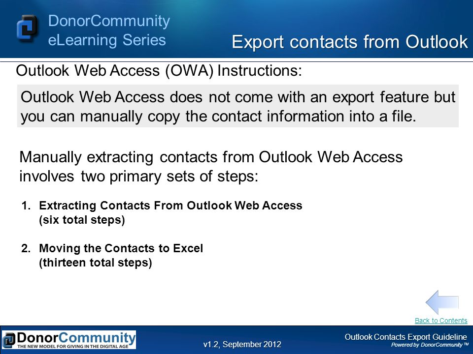Outlook Contacts Export Guideline Powered by DonorCommunity TM DonorCommunity eLearning Series v1.2, September 2012 Export contacts from Outlook Manually extracting contacts from Outlook Web Access involves two primary sets of steps: 1.Extracting Contacts From Outlook Web Access (six total steps) 2.Moving the Contacts to Excel (thirteen total steps) Outlook Web Access (OWA) Instructions: Outlook Web Access does not come with an export feature but you can manually copy the contact information into a file.