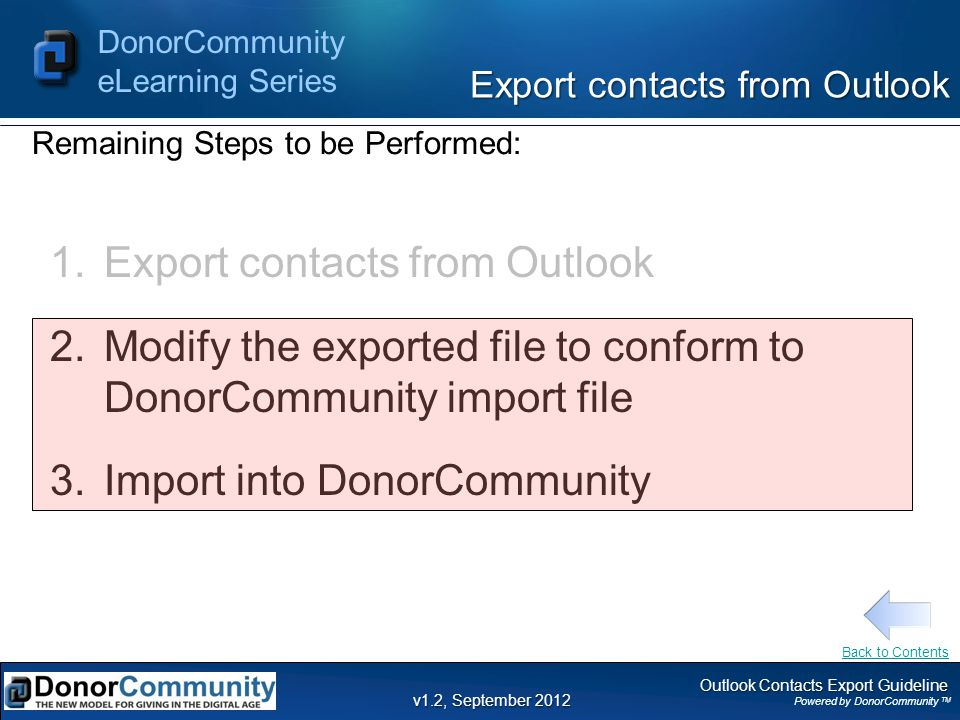 Outlook Contacts Export Guideline Powered by DonorCommunity TM DonorCommunity eLearning Series v1.2, September 2012 Export contacts from Outlook Remaining Steps to be Performed: Back to Contents 1.Export contacts from Outlook 2.Modify the exported file to conform to DonorCommunity import file 3.Import into DonorCommunity