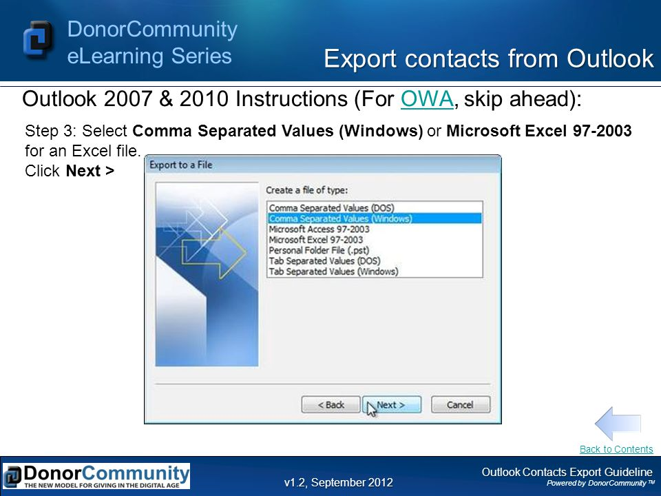 Outlook Contacts Export Guideline Powered by DonorCommunity TM DonorCommunity eLearning Series v1.2, September 2012 Step 3: Select Comma Separated Values (Windows) or Microsoft Excel 97-2003 for an Excel file.