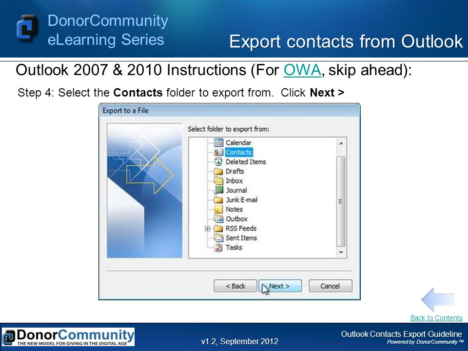 Outlook Contacts Export Guideline Powered by DonorCommunity TM DonorCommunity eLearning Series v1.2, September 2012 Step 4: Select the Contacts folder to export from.