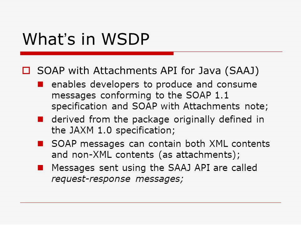 What ' s in WSDP  SOAP with Attachments API for Java (SAAJ) enables developers to produce and consume messages conforming to the SOAP 1.1 specification and SOAP with Attachments note; derived from the package originally defined in the JAXM 1.0 specification; SOAP messages can contain both XML contents and non-XML contents (as attachments); Messages sent using the SAAJ API are called request-response messages;