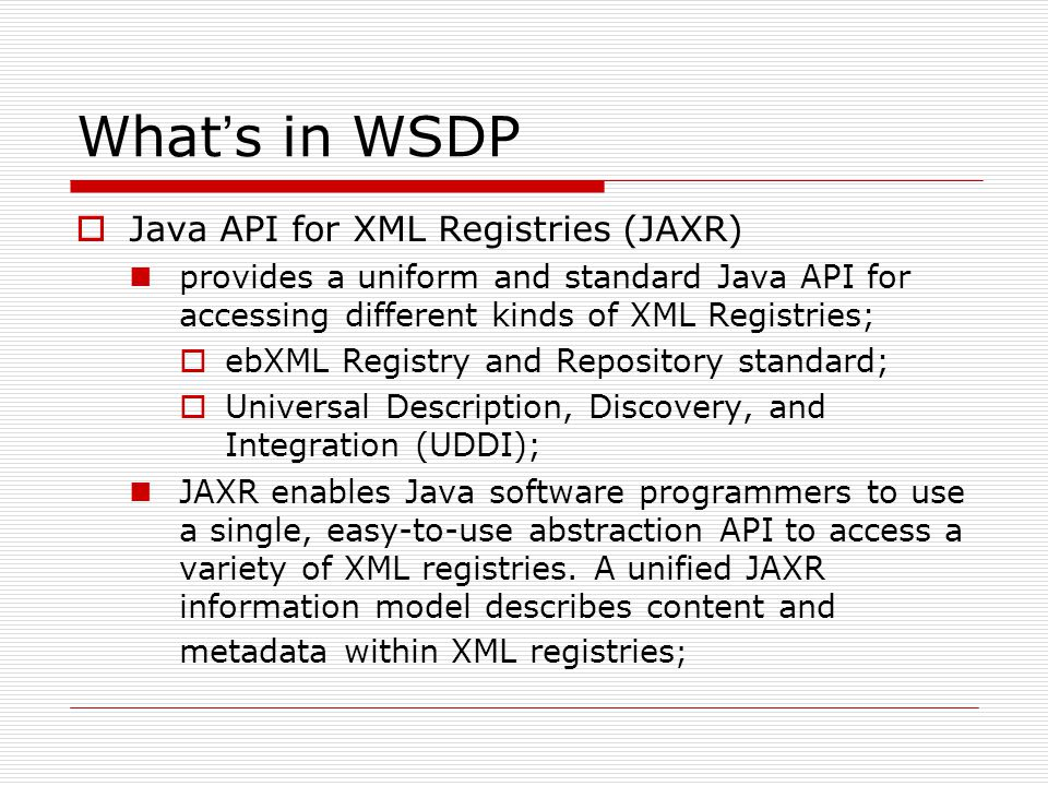 What ' s in WSDP  Java API for XML Registries (JAXR) provides a uniform and standard Java API for accessing different kinds of XML Registries;  ebXML Registry and Repository standard;  Universal Description, Discovery, and Integration (UDDI); JAXR enables Java software programmers to use a single, easy-to-use abstraction API to access a variety of XML registries.