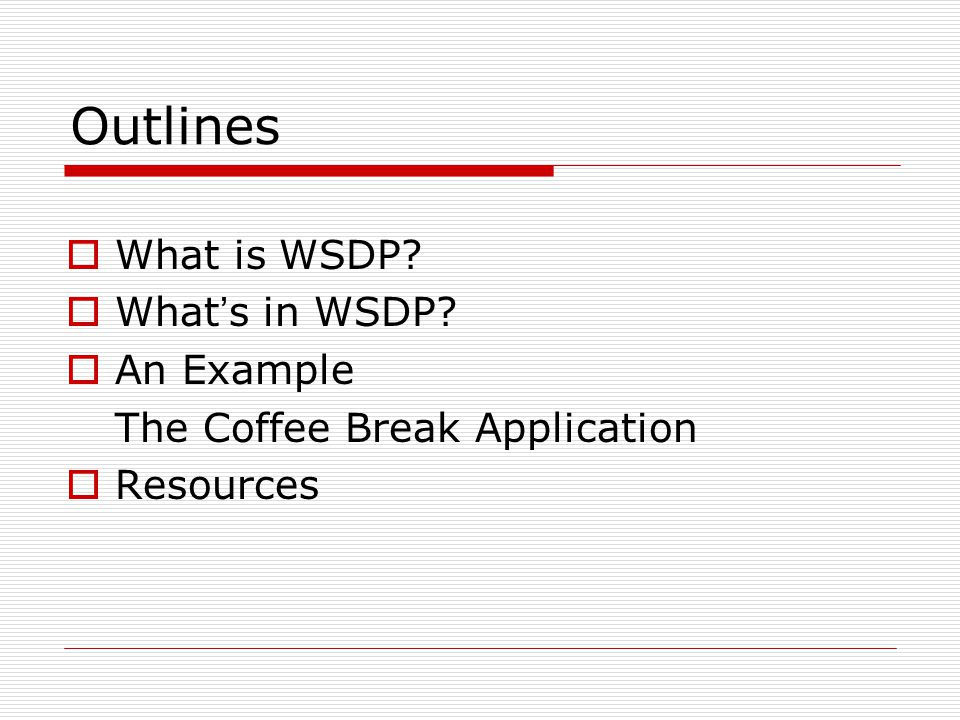 Outlines  What is WSDP?  What ' s in WSDP?  An Example The Coffee Break Application  Resources