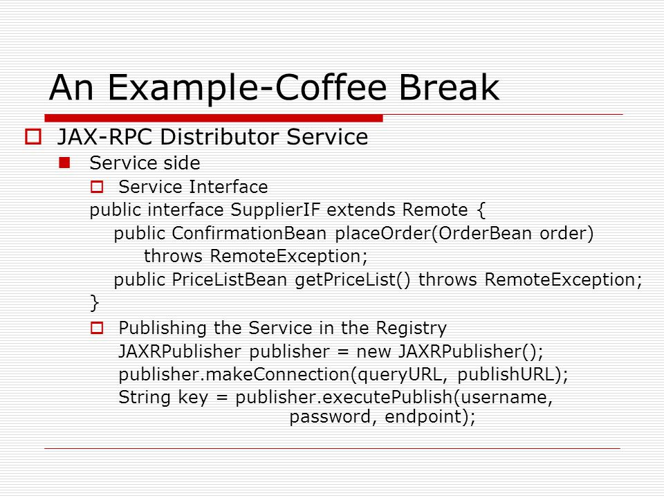 An Example-Coffee Break  JAX-RPC Distributor Service Service side  Service Interface public interface SupplierIF extends Remote { public ConfirmationBean placeOrder(OrderBean order) throws RemoteException; public PriceListBean getPriceList() throws RemoteException; }  Publishing the Service in the Registry JAXRPublisher publisher = new JAXRPublisher(); publisher.makeConnection(queryURL, publishURL); String key = publisher.executePublish(username, password, endpoint);
