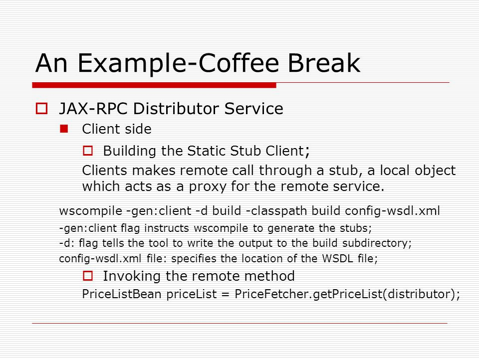 An Example-Coffee Break  JAX-RPC Distributor Service Client side  Building the Static Stub Client ; Clients makes remote call through a stub, a local object which acts as a proxy for the remote service.