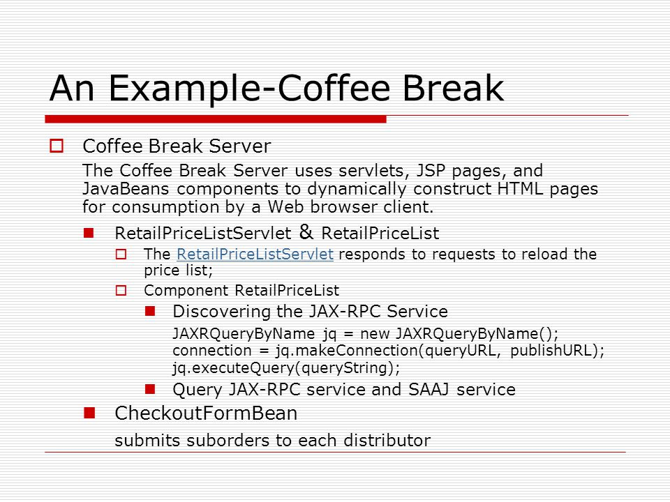 An Example-Coffee Break  Coffee Break Server The Coffee Break Server uses servlets, JSP pages, and JavaBeans components to dynamically construct HTML pages for consumption by a Web browser client.