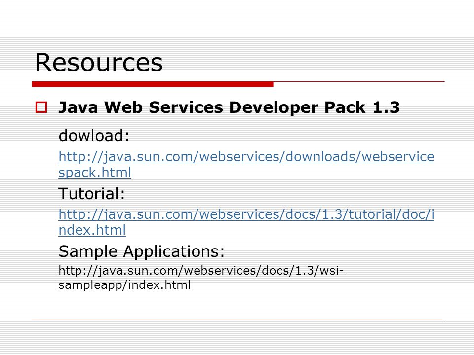 Resources  Java Web Services Developer Pack 1.3 dowload: http://java.sun.com/webservices/downloads/webservice spack.html Tutorial: http://java.sun.com/webservices/docs/1.3/tutorial/doc/i ndex.html Sample Applications: http://java.sun.com/webservices/docs/1.3/wsi- sampleapp/index.html