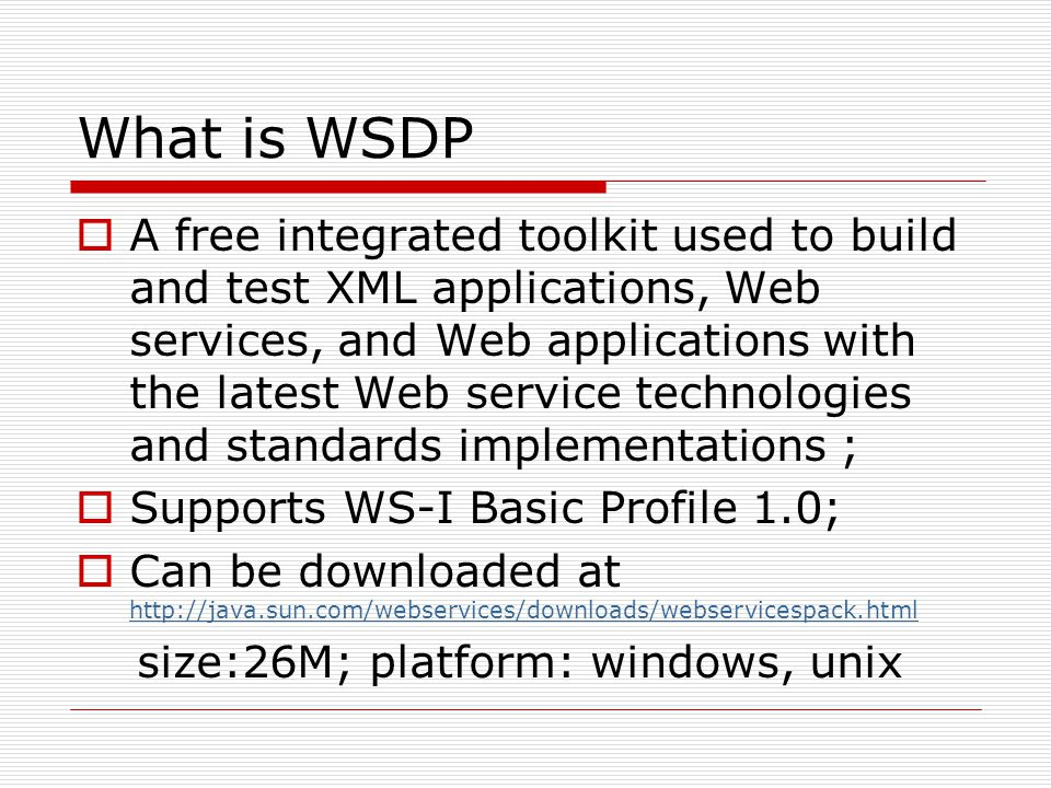 What is WSDP  A free integrated toolkit used to build and test XML applications, Web services, and Web applications with the latest Web service technologies and standards implementations ;  Supports WS-I Basic Profile 1.0;  Can be downloaded at http://java.sun.com/webservices/downloads/webservicespack.html http://java.sun.com/webservices/downloads/webservicespack.html size:26M; platform: windows, unix