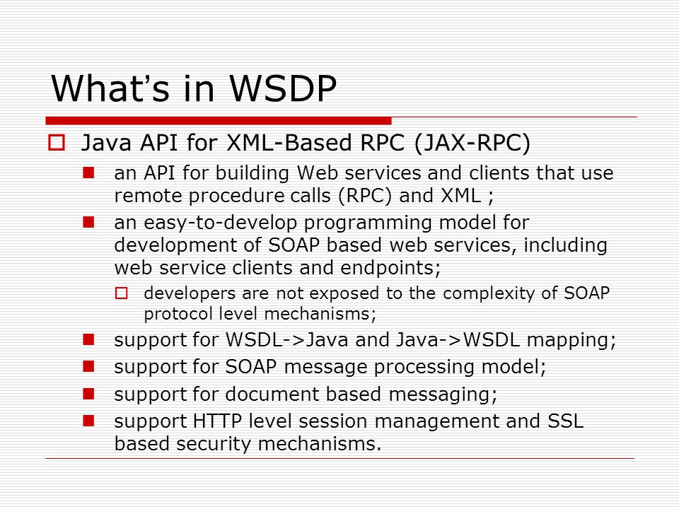 What ' s in WSDP  Java API for XML-Based RPC (JAX-RPC) an API for building Web services and clients that use remote procedure calls (RPC) and XML ; an easy-to-develop programming model for development of SOAP based web services, including web service clients and endpoints;  developers are not exposed to the complexity of SOAP protocol level mechanisms; support for WSDL->Java and Java->WSDL mapping; support for SOAP message processing model; support for document based messaging; support HTTP level session management and SSL based security mechanisms.
